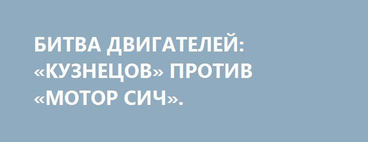 БИТВА ДВИГАТЕЛЕЙ: «КУЗНЕЦОВ» ПРОТИВ «МОТОР СИЧ». http://rusdozor.ru/2016/06/25/bitva-dvigatelej-kuznecov-protiv-motor-sich/  Взлетит ли Ан-124 «Руслан» с новой силовой установкой вместо украинской?  Сирийская операция ВКС показала, насколько востребованным является военный транспортник Ан-124. Без всякого сомнения, потребность в «Русланах» и вообще в самолетах большой грузоподъемности будет только возрастать. Между тем, эксплуатация российских ...