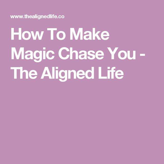 How To Make Magic Chase You - The Aligned Life