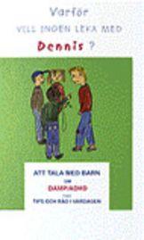 Varför vill ingen leka med Dennis? Att tala med barn om DAMP/ADHD, med tips & råd i vardagen. Barn med NPF möts tidigt av trista omdömen från vuxna & kamrater. Deras impulsivitet, överaktivitet, bristande förmåga att hålla koncentrationen gör att de lätt tappar självkänslan, redan i 6-årsåldern vet de att de inte kan klara av saker som de jämnåriga kamraterna kan.  Bildberättelserna om Dennis är riktad till barnet, syskonen och kamraterna på daghem och i skolan för att öka deras kunskap.