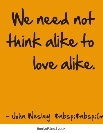 John Wesley (more) picture quotes - We need not think alike to love alike. - Love quote