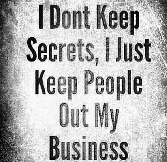Truth! But damn, why can't people understand this shit? My business is mine and no one else's.