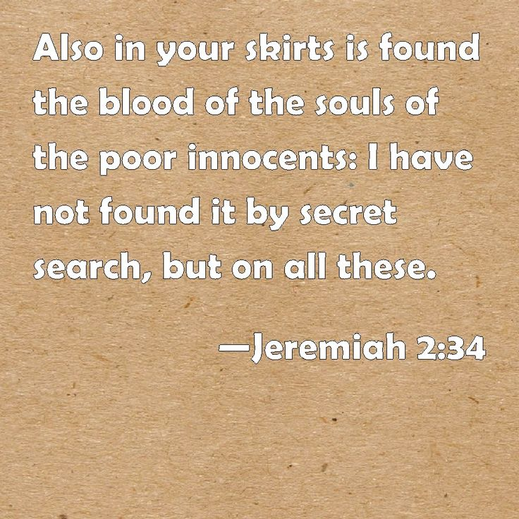 Jeremiah 2:34 Also in your skirts is found the blood of the souls of the poor innocents: I have not found it by secret search, but on all these.