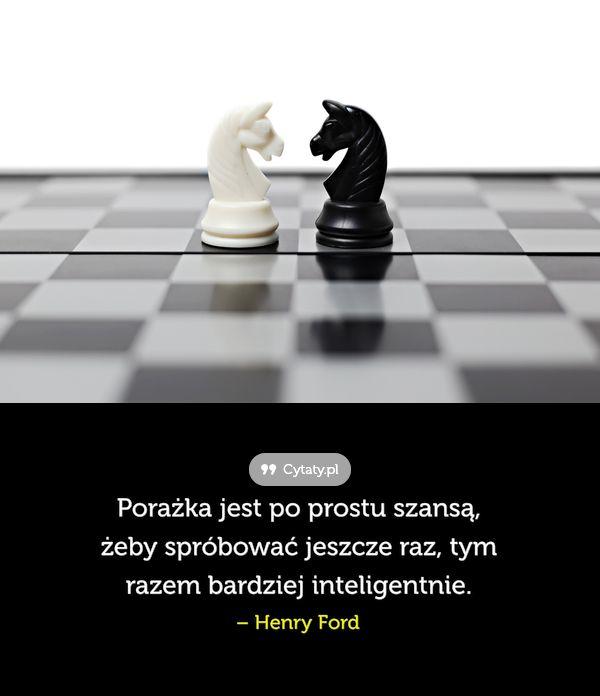 Porażka jest po prostu szansą, żeby spróbować jeszcze raz, tym razem bardziej inteligentnie.