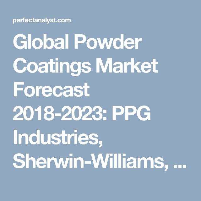 Global Powder Coatings Market Forecast 2018-2023: PPG Industries, Sherwin-Williams, Axalta(Dupont) and Akzonobel | Perfect Analyst