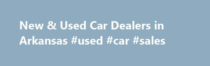 New & Used Car Dealers in Arkansas #used #car #sales http://auto-car.nef2.com/new-used-car-dealers-in-arkansas-used-car-sales/  #rogers auto group # Auto Financing, Car Repairs and Auto Parts for Northwest Arkansas If you're like most people, you'll need financing to purchase your next car, regardless of whether it's a new Chevrolet, GMC, Nissan, Ford or RAM, or other gently used car. The Superior Automotive Group finance team is here to help. Drivers looking for car loans or Chevrolet, GMC…