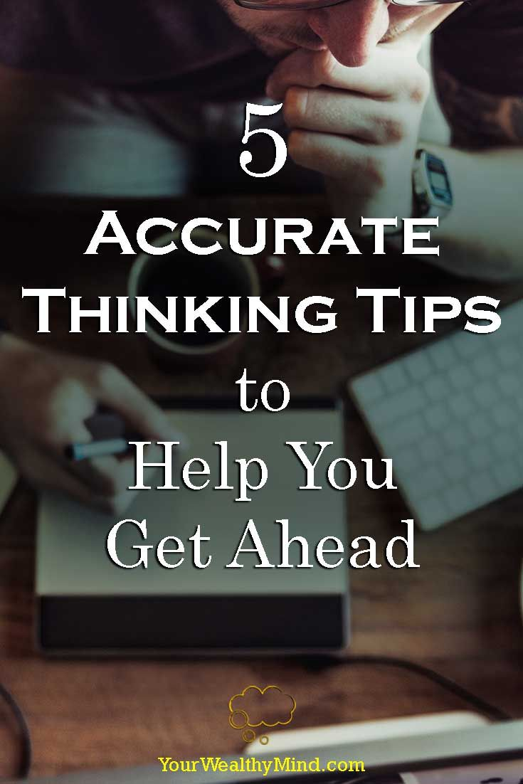Almost everything you'll ever achieve in life will be based on the thoughts you think. If you want to learn a few tips on thinking accurately, then you'd best read this now.