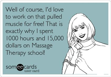 Well of course, Id love to work on that pulled muscle for free! That is exactly why I spent 1000 hours and 15,000 dollars on Massage Therapy school!