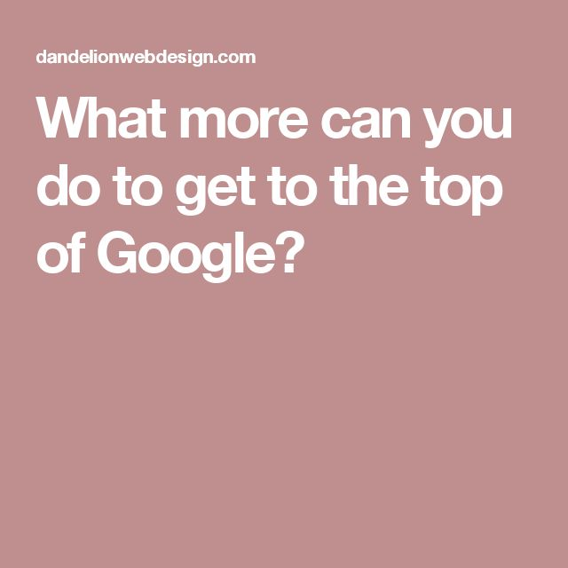 What more can you do to get to the top of Google?