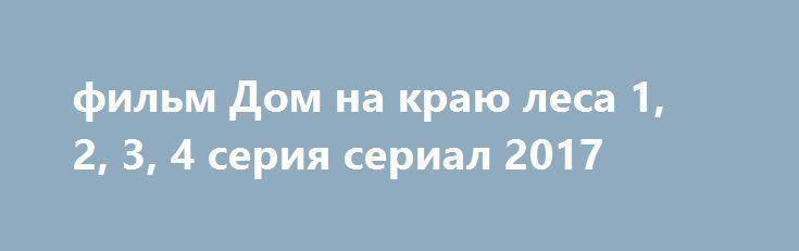 фильм Дом на краю леса 1, 2, 3, 4 серия сериал 2017 http://kinofak.net/publ/melodrama/film_dom_na_kraju_lesa_1_2_3_4_serija_serial_2017_hd_36/8-1-0-5814  Провинциальная девушка Вера, которой в родном городе больше не осталось чего ловить, у которой нет ни работы, ни крыши над головой, принимает волевое решение перебраться жить в Москву, надеясь, что здесь у нее все получится. И действительно, буквально в первый же день она устраивается сиделкой в дом богатого семейства Гурьевых, члены…