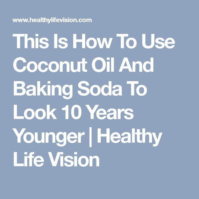 This Is How To Use Coconut Oil And Baking Soda To Look 10 Years Younger | Healthy Life Vision