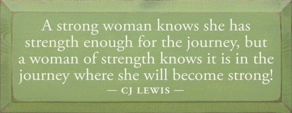 A strong woman knows she has strength enough for the journey, but a woman of strength knows it is in the journey where she will become strong. - CJ Lewis