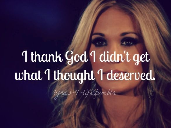 I thank God I didn't get what I thought I deserved ~ Carrie Underwood