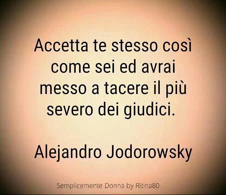 Accetta te stesso così come sei ed avrai messo a tacere il più severo dei giudici. Alejandro Jodorowsky