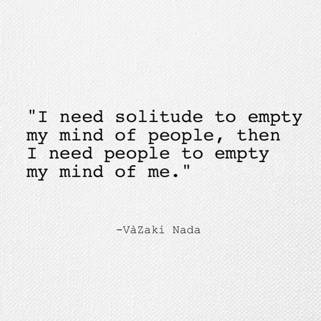 """This is an INFP all day long! """"I need solitude to empty my mind of people, then I need people to empty my mind or me""""."""