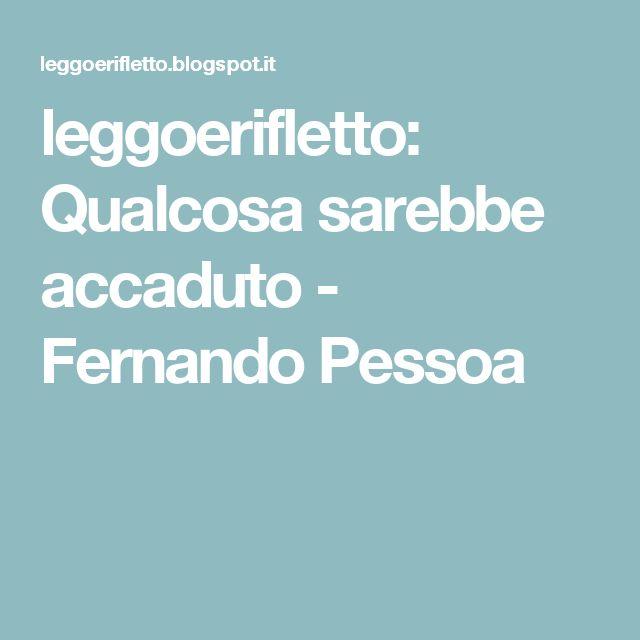 leggoerifletto: Qualcosa sarebbe accaduto - Fernando Pessoa