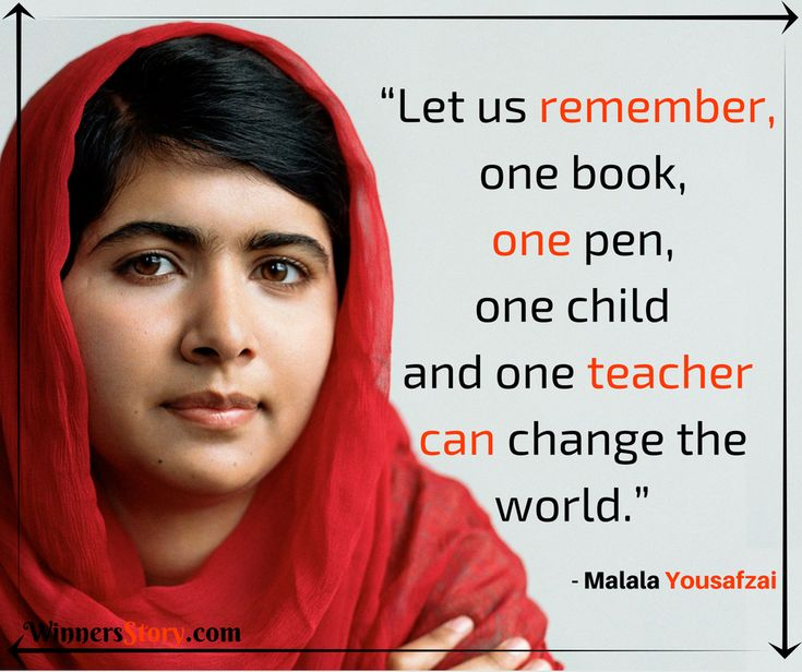 """Let us remember, one book, one pen, one child and one teacher can change the world."" - Malala Yousafzai"