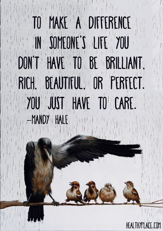 Positive Quote: To make a difference in someone's life you don't have to be brilliant, rich, beautiful, or perfect. You just have to care. http://www.HealthyPlace.com