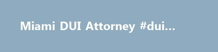 Miami DUI Attorney #dui #lawer http://fort-worth.remmont.com/miami-dui-attorney-dui-lawer/  # Award-Winning Miami DUI Attorney When you live in a democracy, there are certain things that you believe will never happen to you. Then a day comes when the blindfold is removed and you discover the harsh nature of life at the bottom of the food chain. James Lee Burke, Wayfaring Stranger Were you recently arrested for driving under the influence? Robert S. Reiff, the author of Drunk Driving and…