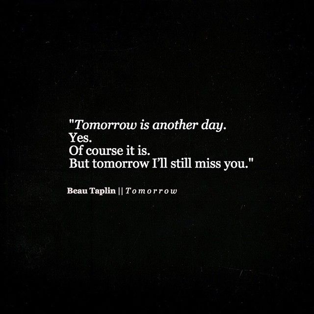 Tomorrow is another day..Yes, of course it is. But tomorrow, I'll still miss you.