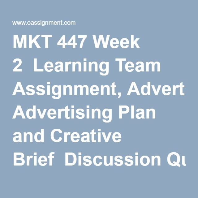MKT 447 Week 2  Learning Team Assignment, Advertising Plan and Creative Brief  Discussion Question 1  Discussion Question 2