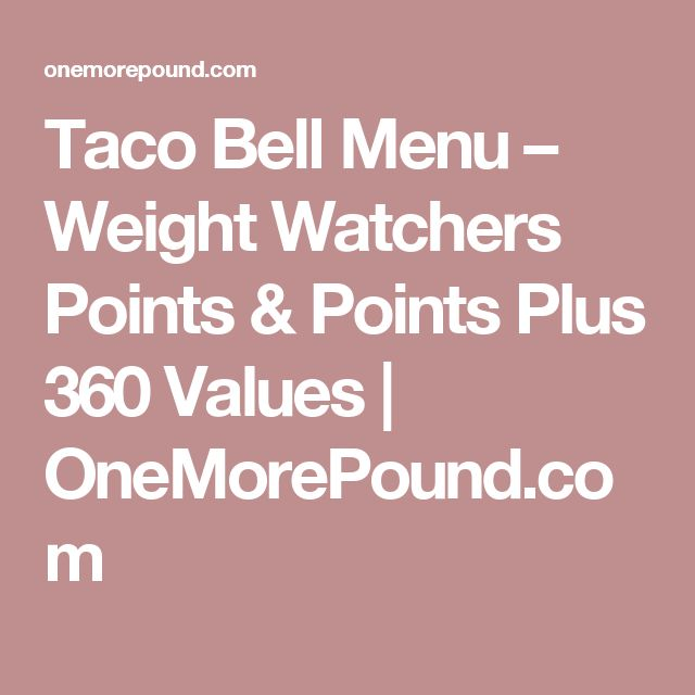 Taco Bell Menu – Weight Watchers Points & Points Plus 360 Values   OneMorePound.com