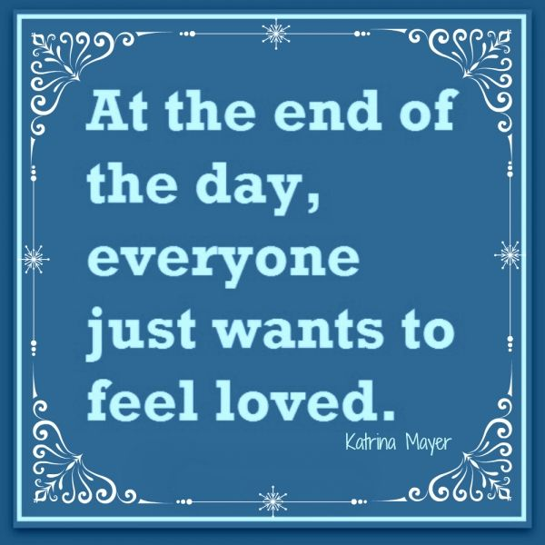 At The End Of The Day, Everyone Just Wants To Feel Loved. Katrina Mayer