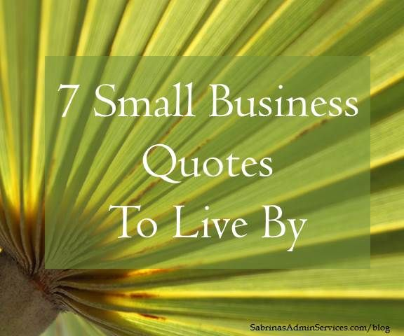 There are lots of small business quotes to live by. But, here are my 7 favorites. Please read and share.
