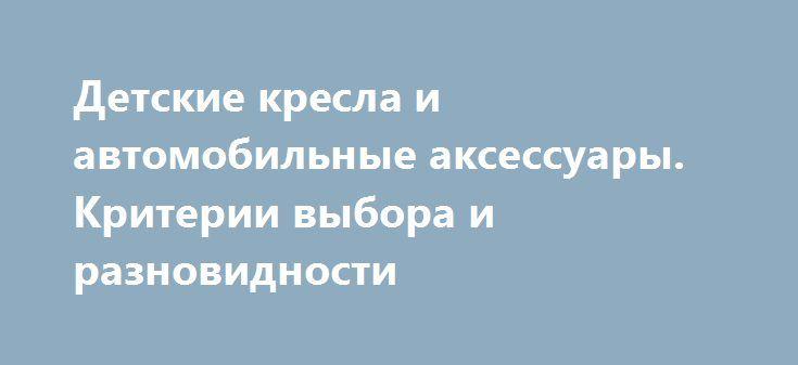 Детские кресла и автомобильные аксессуары. Критерии выбора и разновидности http://minsk1.net/view_news/detskie_kresla_i_avtomobilnye_aksessuary._kriterii_vybora_i_raznovidnosti/  Все больше и больше стран в нашем мире приходят к тому, что автомобильные аксессуары для детей, такие как автомобильные сиденья и ремень безопасности, являются обязательными по закону. В отличии от времен союза, когда детям просто было запрещено..