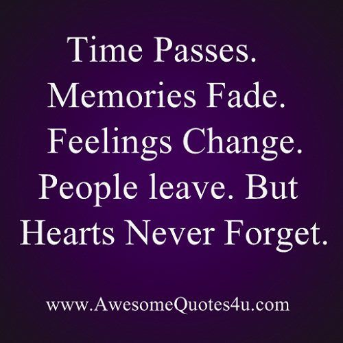 Time passes. Memories Fade. Feelings Change. People leave. But Hearts Never Forget.