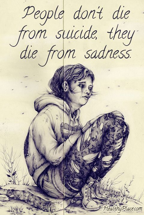 Depression quote: People don't die from suicide, they die from sadness. www.HealthyPlace.com