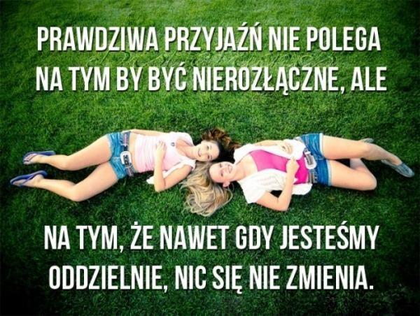 Prawdziwa przyjaźń nie polega na tym by być nierozłączne, ale na tym, że nawet gdy jesteśmy oddzielnie, nic się nie zmienia.