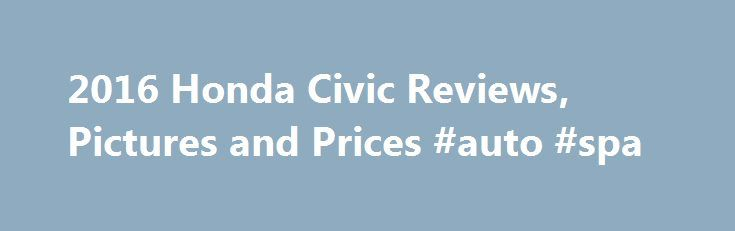 2016 Honda Civic Reviews, Pictures and Prices #auto #spa http://india.remmont.com/2016-honda-civic-reviews-pictures-and-prices-auto-spa/  #used honda civic # Honda Civic Review Research Other Years Critics say the redesigned 2016 Honda Civic is among the best compact cars you can buy, with responsive handling, an upscale cabin and generous passenger and cargo space. The 2016 Honda Civic is ranked: The 2016 Honda Civic's base 2.0-liter four-cylinder engine delivers adequate power for the…