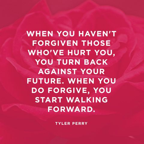 When you haven't forgiven those who've hurt you, you turn back against your future. When you do forgive, you start walking forward. — Tyler Perry