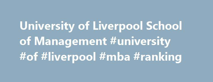 University of Liverpool School of Management #university #of #liverpool #mba #ranking http://mauritius.remmont.com/university-of-liverpool-school-of-management-university-of-liverpool-mba-ranking/  # University of Liverpool School of Management Our focus is on developing the whole person – as a learner and leader. We teach you not what to think, but how to think. We won't just equip you with the latest in management theory, but with the skills you need to lead effectively in any…