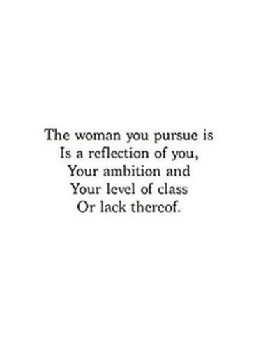 the woman you pursue is a reflection of you, your ambition and your level of class. or lack thereof.
