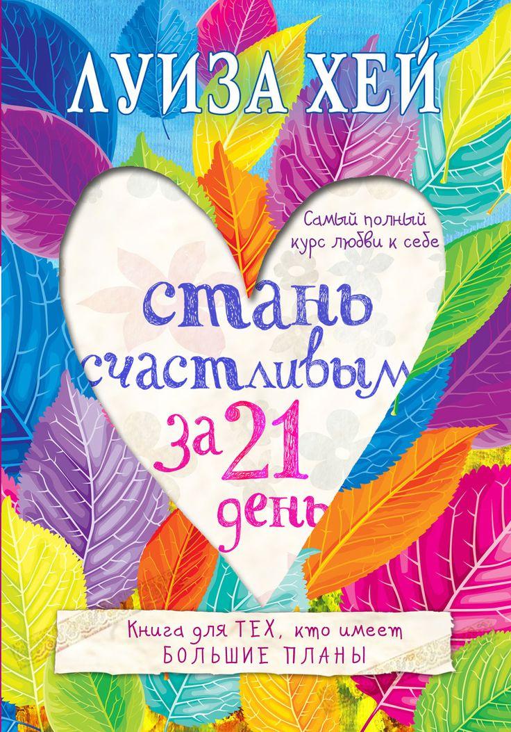 Луиза Хей - Стань счастливым за 21 день. Самый полный курс любви к себе. Конспект.