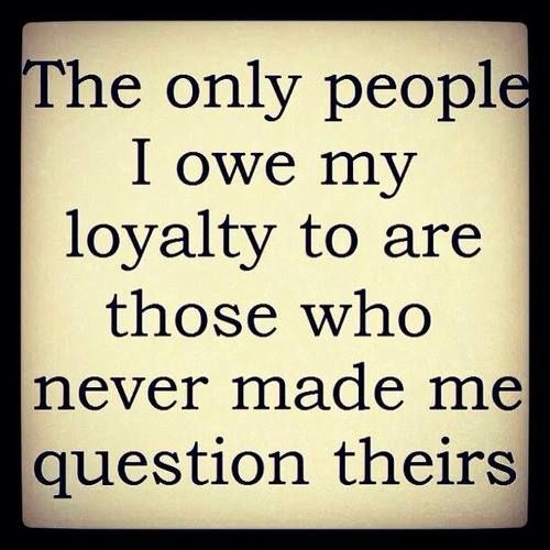 The Only People I Owe My Loyalty To Are The Ones Who Never Made Me Question Theirs