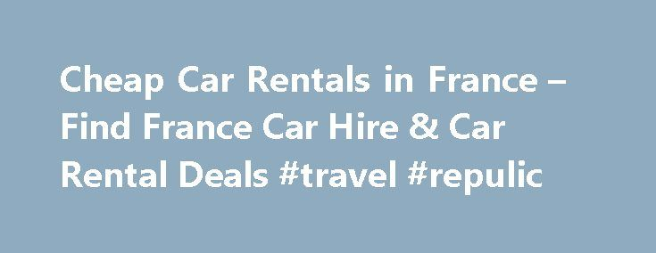 Cheap Car Rentals in France – Find France Car Hire & Car Rental Deals #travel #repulic http://travel.nef2.com/cheap-car-rentals-in-france-find-france-car-hire-car-rental-deals-travel-repulic/  #cheap car rental deals # Sign up today and never miss another deal again! Cheap Car Rentals in France  Plan your next trip with CheapOair and you can find great deals on cheap car rentals. We search for the best deals with the best rent a car companies so you can save. All types […]