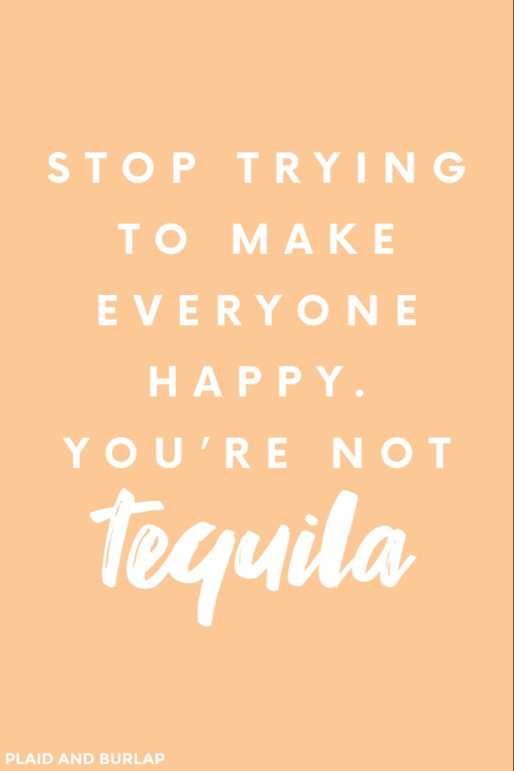 Stop Trying To Make Everyone Happy You Re Not Tequila In 2020 Good Good Father Life Quotes Funny Quotes