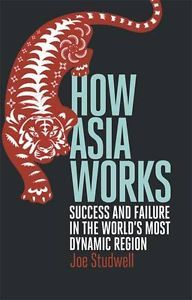 How Asia works : success and failure in the world's most dynamic region / Joe Studwell. -- London :  Profile Books,  cop. 2013.