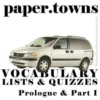 PAPER TOWNS Vocabulary List and Quiz (Prologue and Part I)NOVEL: Paper Towns by John GreenLEVEL: 7th-12thCOMMON CORE: CCSS.ELA-Literacy.RL.4In the near-ish future, this resource will be available for purchase as part of our PAPER TOWNS Unit Teaching Package bundle.These 30 vocabulary words from Prologue and Part I of Paper Towns will help students engage in the language of Paper Towns and understand what they're reading (includes page numbers for students to easily find the words in context…