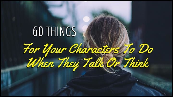 60 Things For Your Characters To Do When They Talk Or Think
