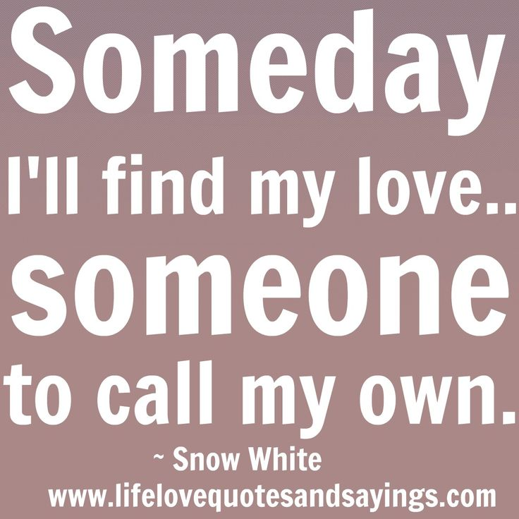 Someday Iu0027ll Find My Love.Someone To Call My Own. Snow White Quote (I Can  Only Hope)
