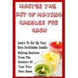 Master The Art Of Making Candles For Cash: Start Your Own Profitable Candle Making Business From Home (Paperback)By K M S Publishing.com