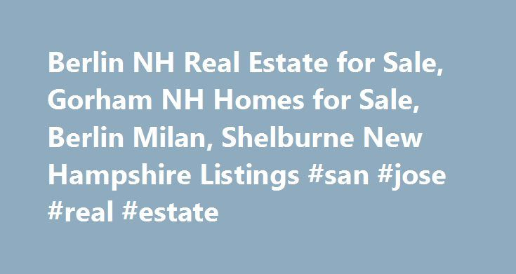 Berlin NH Real Estate for Sale, Gorham NH Homes for Sale, Berlin Milan, Shelburne New Hampshire Listings #san #jose #real #estate http://real-estate.remmont.com/berlin-nh-real-estate-for-sale-gorham-nh-homes-for-sale-berlin-milan-shelburne-new-hampshire-listings-san-jose-real-estate/  #berlin real estate # Great North Woods Region Northern New Hampshire is a wonderful place to live, work, and play. Northern Edge Realty, located in Berlin, New Hampshire, makes dreams come true by matching our…