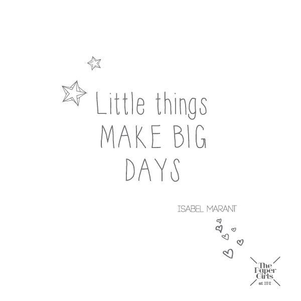 Little things MAKE BIG DAYS - Isabel Marant xo #inspirational #quote #IsabelMarant #papergirls www.thepapergirls.co.uk