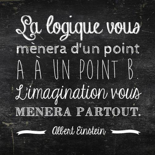 La logique vous mènera d'un point A à un point B. L'imagination vous mènera partout. Albert Einstein