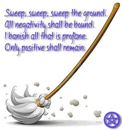 Sweep, sweep, sweep the ground. All negativity shall be bound. I banish all that is profane. Only positive shall remain.