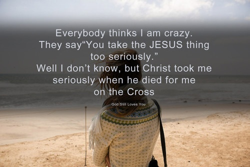 """everyone thinks I am crazy. they say """"You take the JESUS thing too seriously."""" well I don't know,but Christ took me seriously when He died on the Cross for me.❣"""