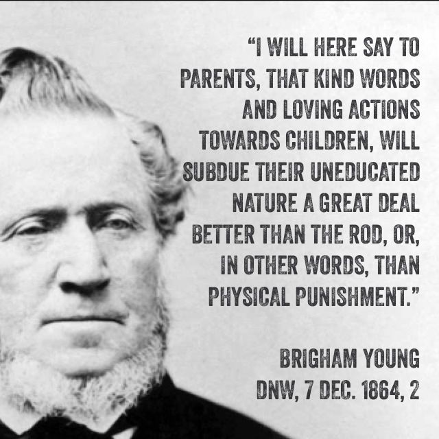 """""""I will here say to parents, that kind words and loving actions towards children, will subdue their uneducated nature a great deal better than the rod, or, in other words, than physical punishment."""" Brigham Young, LDS, homeschooling, homeschool, unschool, education"""